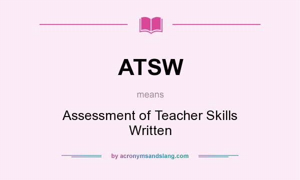 What does ATSW mean? It stands for Assessment of Teacher Skills Written