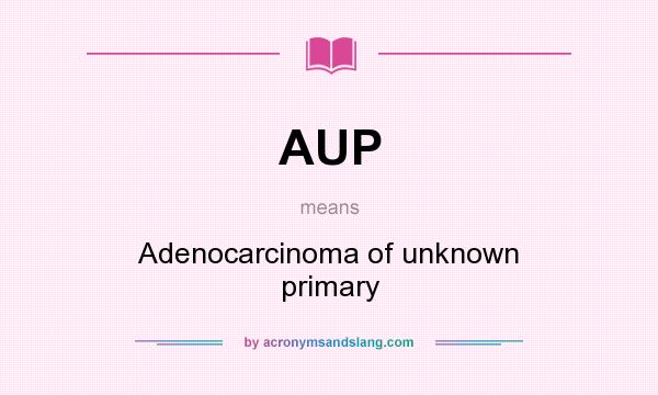 What does AUP mean? It stands for Adenocarcinoma of unknown primary
