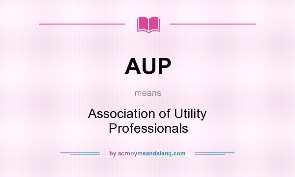 What does AUP mean? It stands for Association of Utility Professionals
