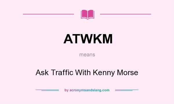 What does ATWKM mean? It stands for Ask Traffic With Kenny Morse