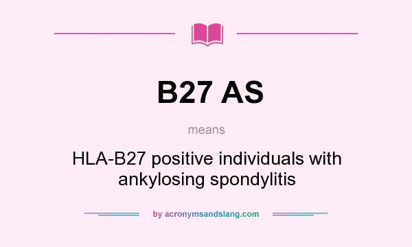 What does B27 AS mean? It stands for HLA-B27 positive individuals with ankylosing spondylitis
