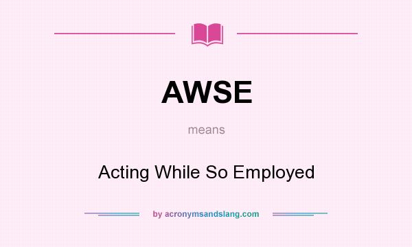 What does AWSE mean? It stands for Acting While So Employed