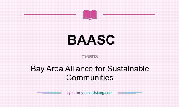What does BAASC mean? It stands for Bay Area Alliance for Sustainable Communities