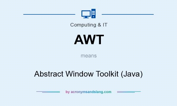 What does AWT mean? It stands for Abstract Window Toolkit (Java)