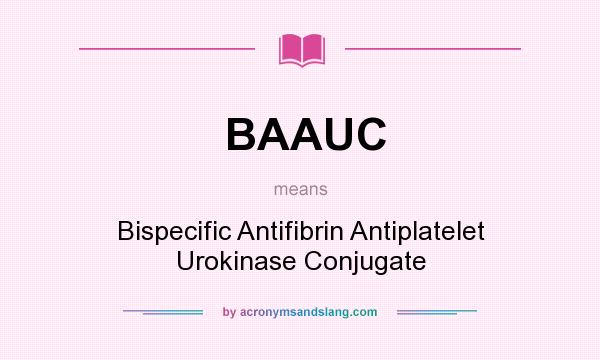 What does BAAUC mean? It stands for Bispecific Antifibrin Antiplatelet Urokinase Conjugate