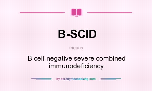 What does B-SCID mean? It stands for B cell-negative severe combined immunodeficiency