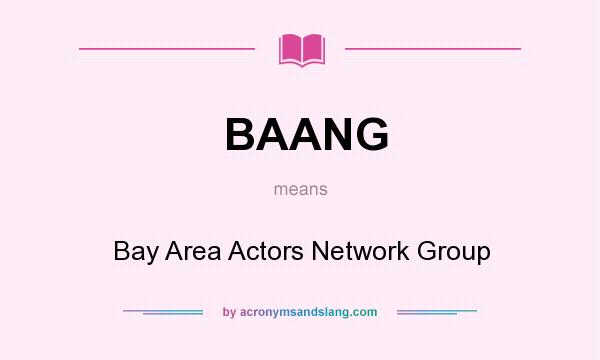 What does BAANG mean? It stands for Bay Area Actors Network Group