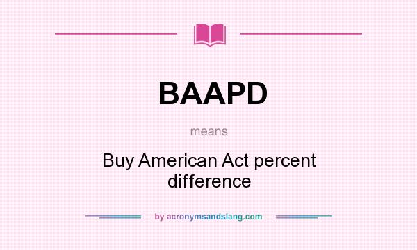 What does BAAPD mean? It stands for Buy American Act percent difference