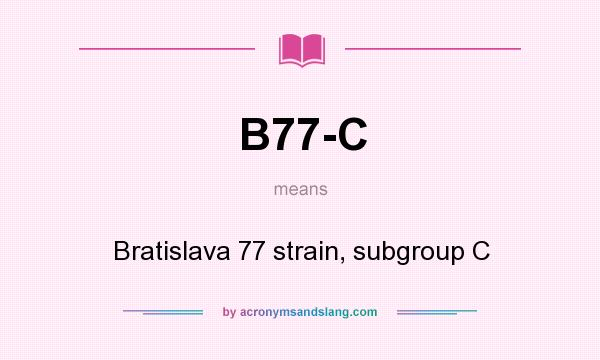 What does B77-C mean? It stands for Bratislava 77 strain, subgroup C