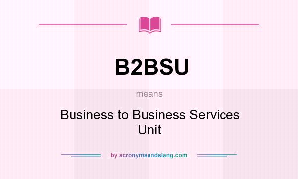 What does B2BSU mean? It stands for Business to Business Services Unit