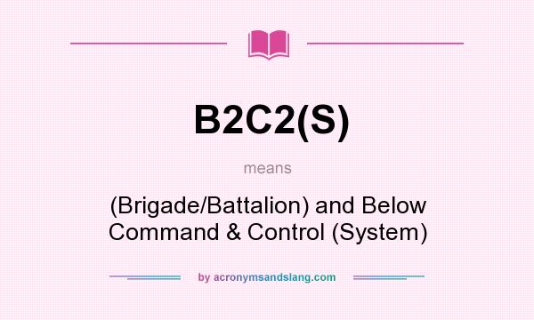 What does B2C2(S) mean? It stands for (Brigade/Battalion) and Below Command & Control (System)