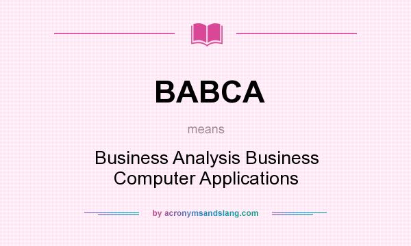 What does BABCA mean? It stands for Business Analysis Business Computer Applications