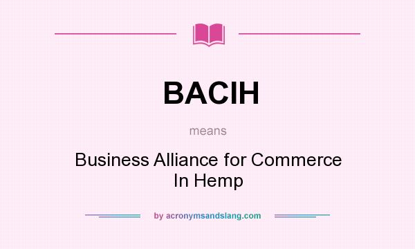 What does BACIH mean? It stands for Business Alliance for Commerce In Hemp