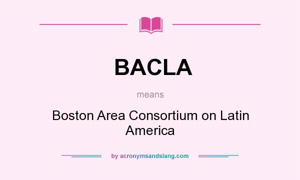 What does BACLA mean? It stands for Boston Area Consortium on Latin America