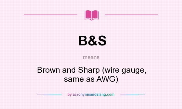 What does B&S mean? It stands for Brown and Sharp (wire gauge, same as AWG)