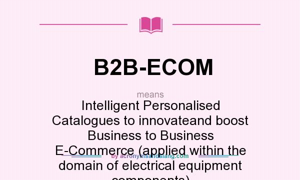 What does B2B-ECOM mean? It stands for Intelligent Personalised Catalogues to innovateand boost Business to Business E-Commerce (applied within the domain of electrical equipment components)