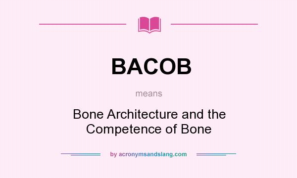 What does BACOB mean? It stands for Bone Architecture and the Competence of Bone