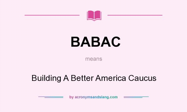 What does BABAC mean? It stands for Building A Better America Caucus