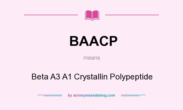 What does BAACP mean? It stands for Beta A3 A1 Crystallin Polypeptide