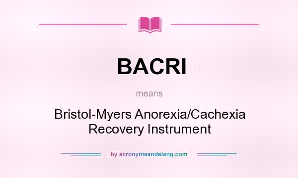 What does BACRI mean? It stands for Bristol-Myers Anorexia/Cachexia Recovery Instrument