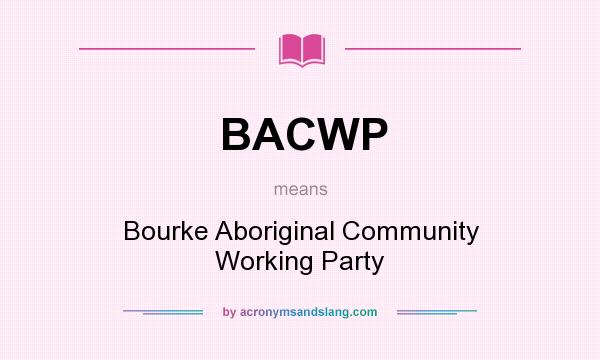 What does BACWP mean? It stands for Bourke Aboriginal Community Working Party