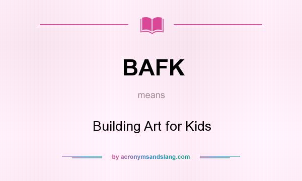 What does BAFK mean? It stands for Building Art for Kids