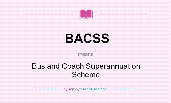 What does BACSS mean? It stands for Bus and Coach Superannuation Scheme