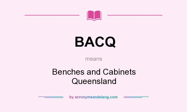 What does BACQ mean? It stands for Benches and Cabinets Queensland