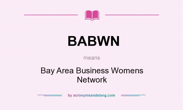 What does BABWN mean? It stands for Bay Area Business Womens Network