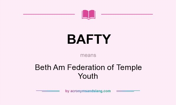 What does BAFTY mean? It stands for Beth Am Federation of Temple Youth