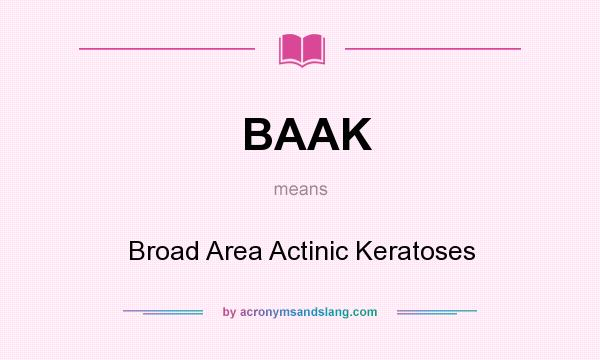 What does BAAK mean? It stands for Broad Area Actinic Keratoses