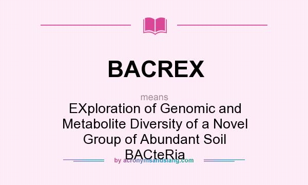 What does BACREX mean? It stands for EXploration of Genomic and Metabolite Diversity of a Novel Group of Abundant Soil BACteRia