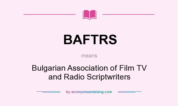 What does BAFTRS mean? It stands for Bulgarian Association of Film TV and Radio Scriptwriters