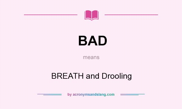 What does BAD mean? It stands for BREATH and Drooling