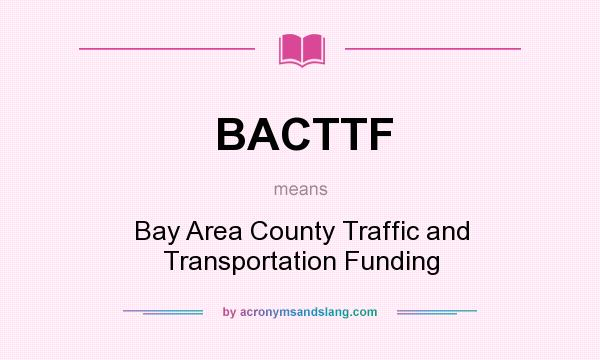 What does BACTTF mean? It stands for Bay Area County Traffic and Transportation Funding