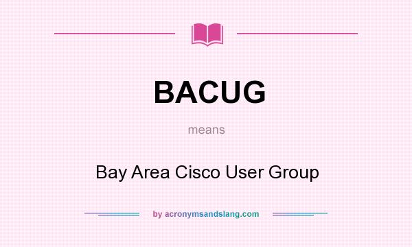 What does BACUG mean? It stands for Bay Area Cisco User Group