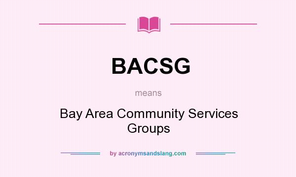 What does BACSG mean? It stands for Bay Area Community Services Groups