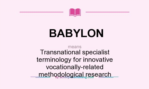 What does BABYLON mean? It stands for Transnational specialist terminology for innovative vocationally-related methodological research