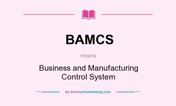 What does BAMCS mean? It stands for Business and Manufacturing Control System