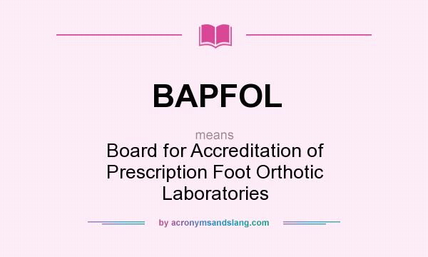 What does BAPFOL mean? It stands for Board for Accreditation of Prescription Foot Orthotic Laboratories