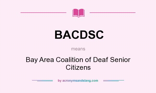 What does BACDSC mean? It stands for Bay Area Coalition of Deaf Senior Citizens