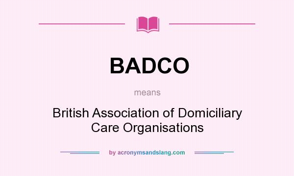What does BADCO mean? It stands for British Association of Domiciliary Care Organisations