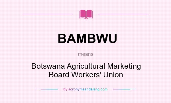 What does BAMBWU mean? It stands for Botswana Agricultural Marketing Board Workers` Union