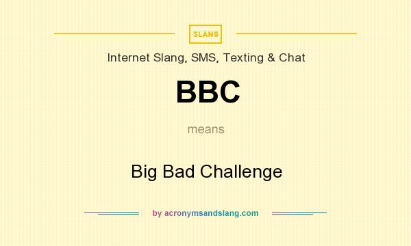 What does BBC mean? It stands for Big Bad Challenge