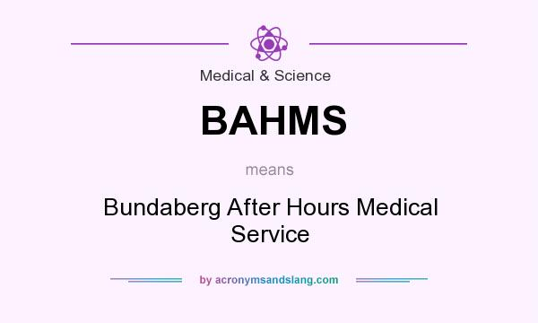 What does BAHMS mean? It stands for Bundaberg After Hours Medical Service