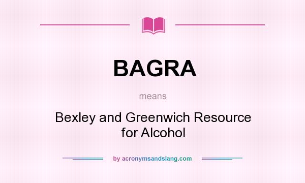 What does BAGRA mean? It stands for Bexley and Greenwich Resource for Alcohol