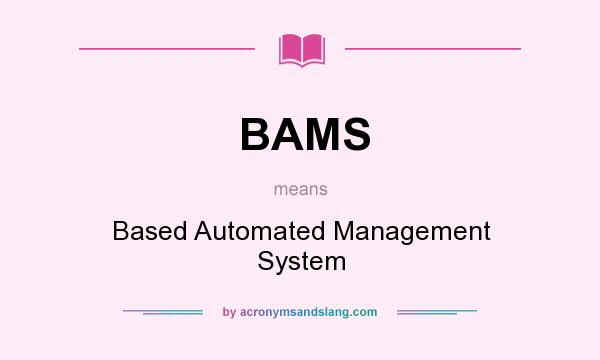 What does BAMS mean? It stands for Based Automated Management System