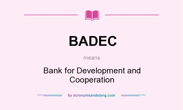 What does BADEC mean? It stands for Bank for Development and Cooperation