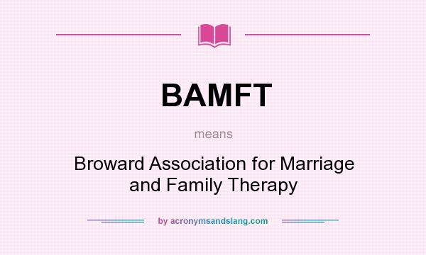 What does BAMFT mean? It stands for Broward Association for Marriage and Family Therapy