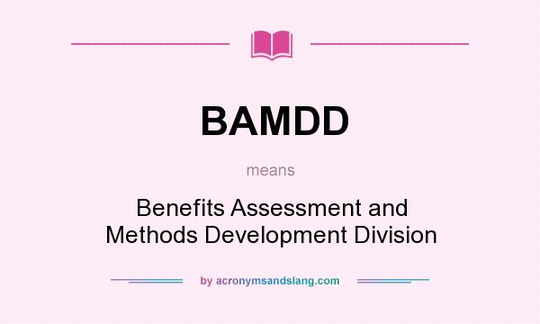 What does BAMDD mean? It stands for Benefits Assessment and Methods Development Division